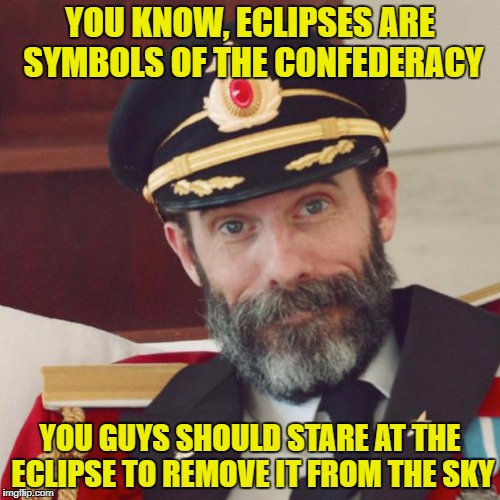 How Many Idiots Might Try It? | YOU KNOW, ECLIPSES ARE SYMBOLS OF THE CONFEDERACY YOU GUYS SHOULD STARE AT THE ECLIPSE TO REMOVE IT FROM THE SKY | image tagged in captain obvious,solar eclipse,triggered liberal,statues,sarcasm | made w/ Imgflip meme maker