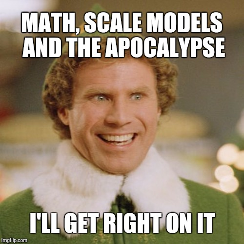 MATH, SCALE MODELS AND THE APOCALYPSE I'LL GET RIGHT ON IT | made w/ Imgflip meme maker