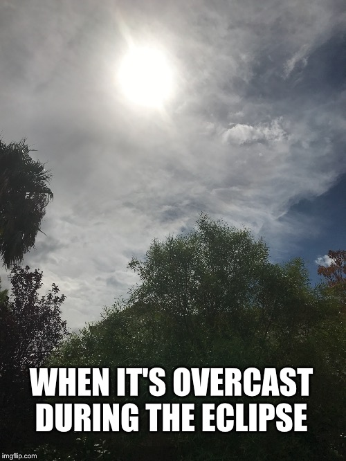 WHEN IT'S OVERCAST DURING THE ECLIPSE | made w/ Imgflip meme maker