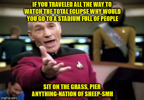 Picard Wtf Meme | IF YOU TRAVELED ALL THE WAY TO WATCH THE TOTAL ECLIPSE WHY WOULD YOU GO TO A STADIUM FULL OF PEOPLE SIT ON THE GRASS, PIER ANYTHING-NATION O | image tagged in memes,picard wtf | made w/ Imgflip meme maker