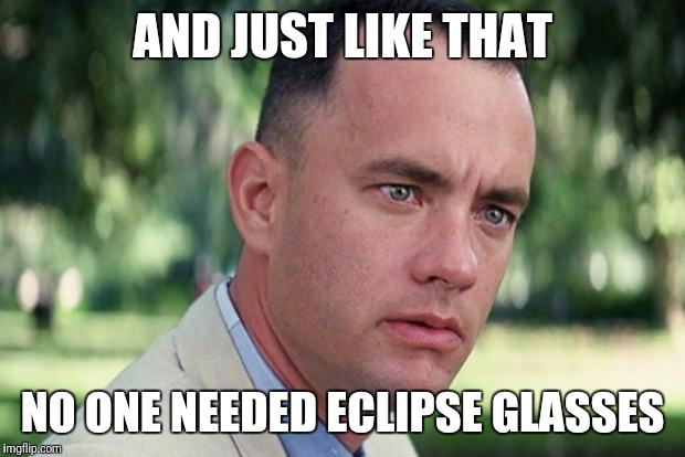 Forrest gump | AND JUST LIKE THAT NO ONE NEEDED ECLIPSE GLASSES | image tagged in forrest gump | made w/ Imgflip meme maker