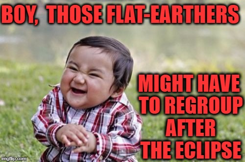 Evil Toddler Meme | BOY,  THOSE FLAT-EARTHERS MIGHT HAVE TO REGROUP AFTER THE ECLIPSE | image tagged in memes,evil toddler | made w/ Imgflip meme maker