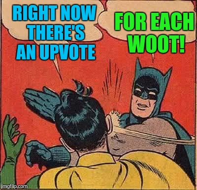 Batman Slapping Robin Meme | RIGHT NOW THERE'S AN UPVOTE FOR EACH WOOT! | image tagged in memes,batman slapping robin | made w/ Imgflip meme maker