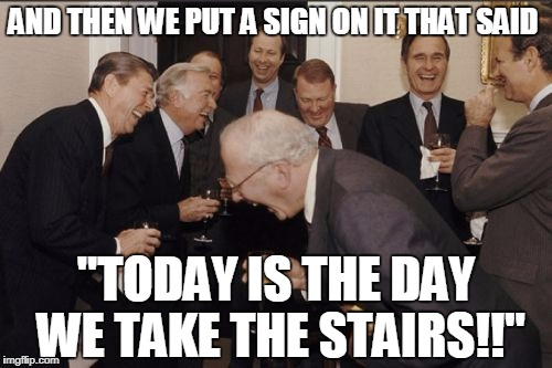 "Laughing Men In Suits Meme | AND THEN WE PUT A SIGN ON IT THAT SAID ""TODAY IS THE DAY WE TAKE THE STAIRS!!"" 