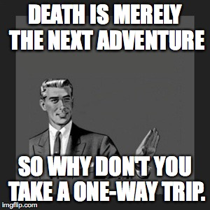 Kill Yourself Guy Meme | DEATH IS MERELY THE NEXT ADVENTURE SO WHY DON'T YOU TAKE A ONE-WAY TRIP. | image tagged in memes,kill yourself guy | made w/ Imgflip meme maker