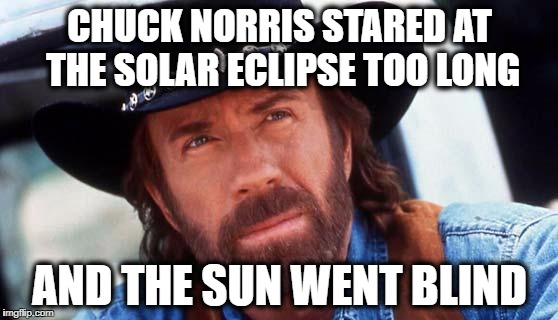 Chuck Norris Stares at the Solar Eclipse  | CHUCK NORRIS STARED AT THE SOLAR ECLIPSE TOO LONG AND THE SUN WENT BLIND | image tagged in chuck norris,solar eclipse | made w/ Imgflip meme maker