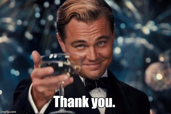 Leonardo Dicaprio Cheers Meme | Thank you. | image tagged in memes,leonardo dicaprio cheers | made w/ Imgflip meme maker