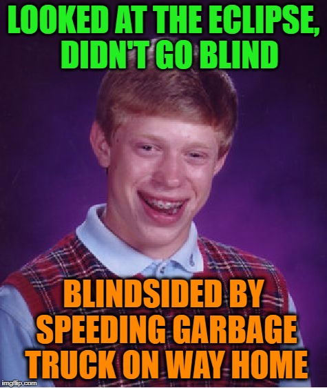Bad Luck Brian Meme | LOOKED AT THE ECLIPSE,  DIDN'T GO BLIND BLINDSIDED BY SPEEDING GARBAGE TRUCK ON WAY HOME | image tagged in memes,bad luck brian | made w/ Imgflip meme maker