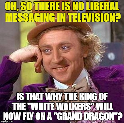 "I am Sure This Was All Coincidence | OH, SO THERE IS NO LIBERAL MESSAGING IN TELEVISION? IS THAT WHY THE KING OF THE ""WHITE WALKERS"" WILL NOW FLY ON A ""GRAND DRAGON""? 