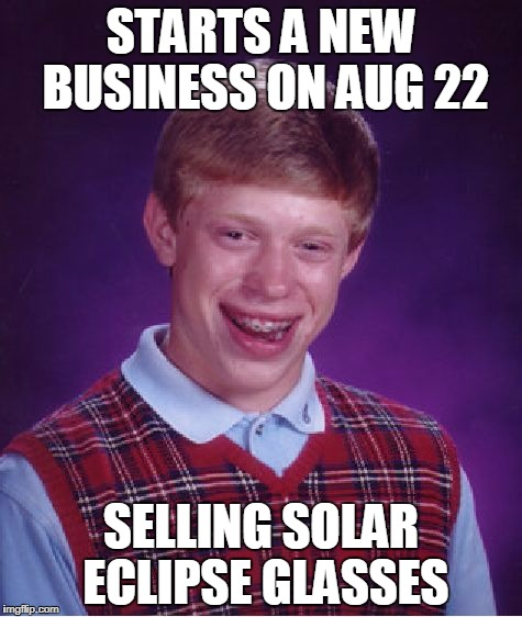 Bad Luck Brian Meme | STARTS A NEW BUSINESS ON AUG 22 SELLING SOLAR ECLIPSE GLASSES | image tagged in memes,bad luck brian | made w/ Imgflip meme maker