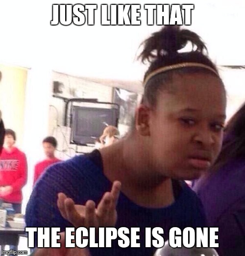 Black Girl Wat Meme | JUST LIKE THAT THE ECLIPSE IS GONE | image tagged in memes,black girl wat | made w/ Imgflip meme maker