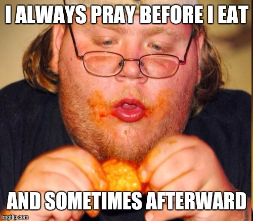 I ALWAYS PRAY BEFORE I EAT AND SOMETIMES AFTERWARD | made w/ Imgflip meme maker