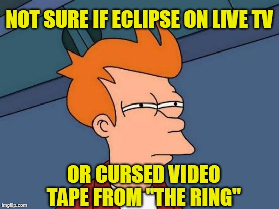 "Futurama Fry Meme | NOT SURE IF ECLIPSE ON LIVE TV OR CURSED VIDEO TAPE FROM ""THE RING"" 