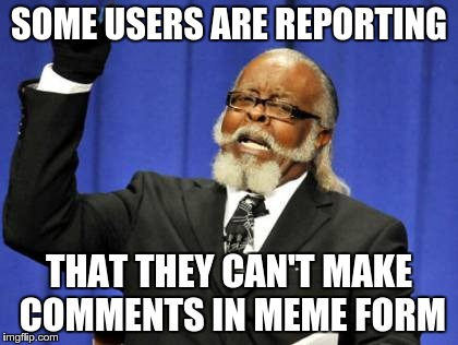Too Damn High Meme | SOME USERS ARE REPORTING THAT THEY CAN'T MAKE COMMENTS IN MEME FORM | image tagged in memes,too damn high | made w/ Imgflip meme maker