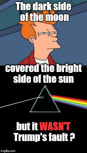 The most unusual aspect of Today's eclipse catches Fry by total surprise... |  The dark side of the moon; covered the bright side of the sun; but it WASN'T Trump's fault ? WASN'T | image tagged in solar eclipse,eclipse 2017,futurama fry,trump,darkside,pink floyd | made w/ Imgflip meme maker