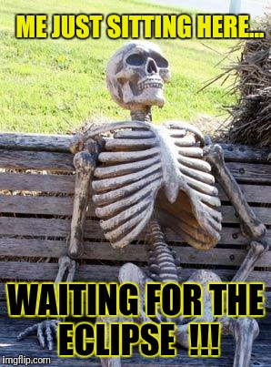 Waiting on the Eclipse... | ME JUST SITTING HERE... WAITING FOR THE ECLIPSE  !!! | image tagged in memes,waiting skeleton,eclipse 2017,solar eclipse,eclipse | made w/ Imgflip meme maker