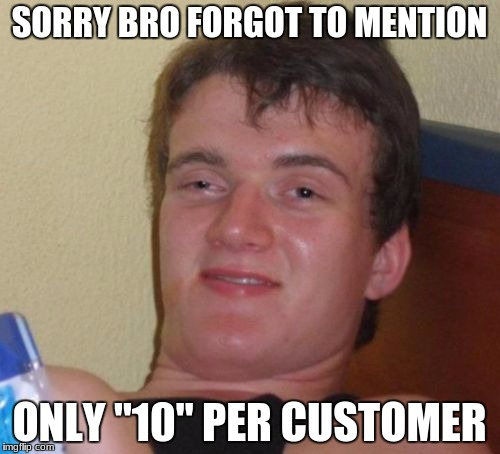 10 Guy Meme | SORRY BRO FORGOT TO MENTION ONLY ''10'' PER CUSTOMER | image tagged in memes,10 guy | made w/ Imgflip meme maker