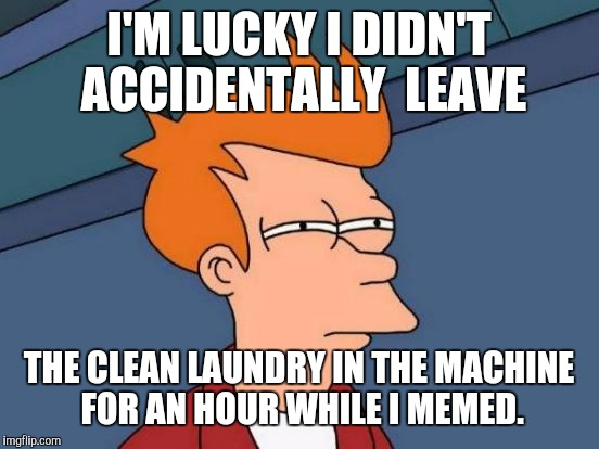 Futurama Fry Meme | I'M LUCKY I DIDN'T ACCIDENTALLY  LEAVE THE CLEAN LAUNDRY IN THE MACHINE FOR AN HOUR WHILE I MEMED. | image tagged in memes,futurama fry | made w/ Imgflip meme maker