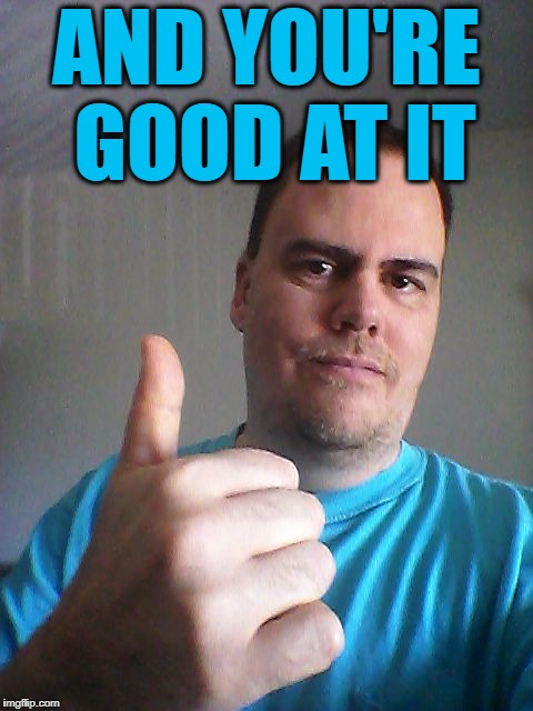 Thumbs up | AND YOU'RE GOOD AT IT | image tagged in thumbs up | made w/ Imgflip meme maker