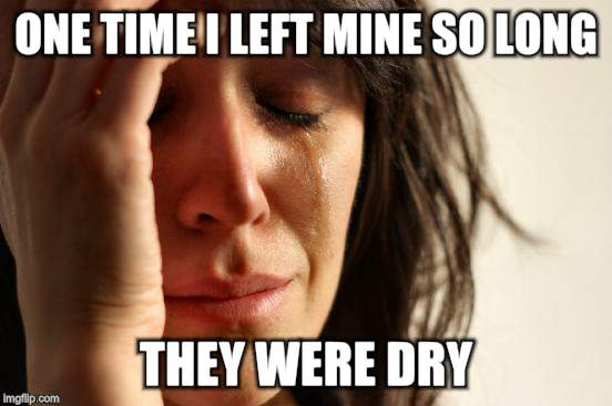 First World Problems Meme | ONE TIME I LEFT MINE SO LONG THEY WERE DRY | image tagged in memes,first world problems | made w/ Imgflip meme maker