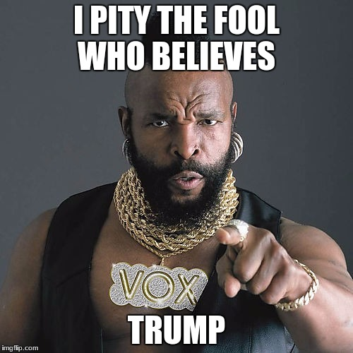 Mr T Pity The Fool Meme | I PITY THE FOOL WHO BELIEVES TRUMP | image tagged in memes,mr t pity the fool | made w/ Imgflip meme maker
