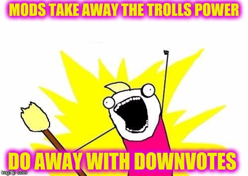 X All The Y Meme | MODS TAKE AWAY THE TROLLS POWER DO AWAY WITH DOWNVOTES | image tagged in memes,x all the y | made w/ Imgflip meme maker