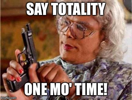 Madea | SAY TOTALITY ONE MO' TIME! | image tagged in madea | made w/ Imgflip meme maker