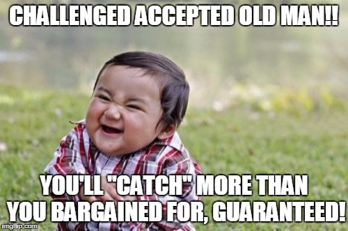 "Evil Toddler Meme | CHALLENGED ACCEPTED OLD MAN!! YOU'LL ""CATCH"" MORE THAN YOU BARGAINED FOR, GUARANTEED! 