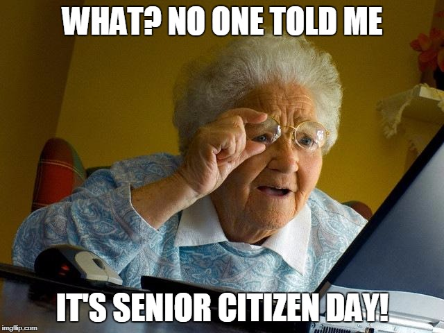 Senior Citizen Day Fail  | WHAT? NO ONE TOLD ME IT'S SENIOR CITIZEN DAY! | image tagged in memes,grandma finds the internet,senior citizen day,fail | made w/ Imgflip meme maker
