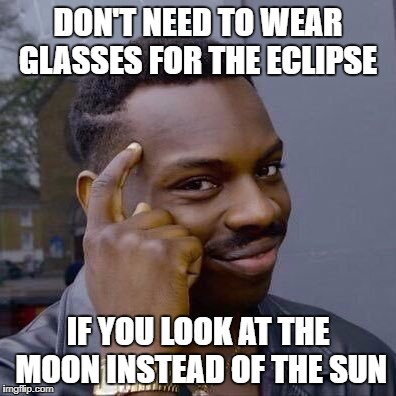 Thinking Black Guy | DON'T NEED TO WEAR GLASSES FOR THE ECLIPSE IF YOU LOOK AT THE MOON INSTEAD OF THE SUN | image tagged in thinking black guy,eclipse | made w/ Imgflip meme maker