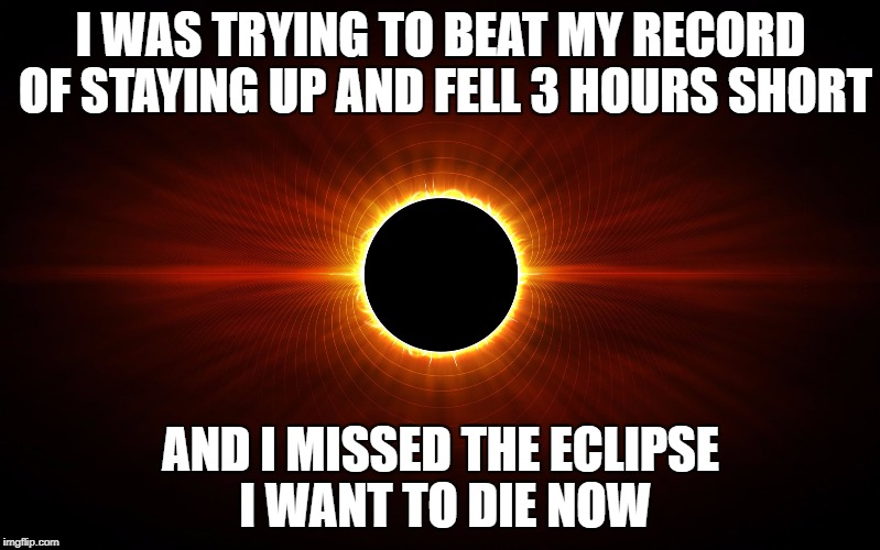I WAS TRYING TO BEAT MY RECORD OF STAYING UP AND FELL 3 HOURS SHORT AND I MISSED THE ECLIPSE I WANT TO DIE NOW | image tagged in eclipse | made w/ Imgflip meme maker