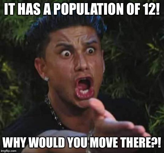 IT HAS A POPULATION OF 12! WHY WOULD YOU MOVE THERE?! | made w/ Imgflip meme maker