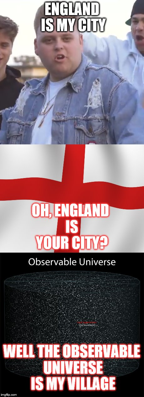 The Observable Universe is my village | ENGLAND IS MY CITY OH, ENGLAND IS YOUR CITY? WELL THE OBSERVABLE UNIVERSE IS MY VILLAGE | image tagged in england is my city,england,observable universe,universe | made w/ Imgflip meme maker