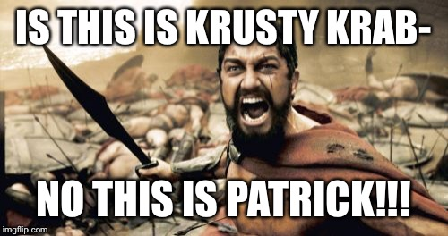 Sparta Leonidas Meme | IS THIS IS KRUSTY KRAB- NO THIS IS PATRICK!!! | image tagged in memes,sparta leonidas | made w/ Imgflip meme maker