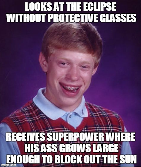 the moon has pockets! | LOOKS AT THE ECLIPSE WITHOUT PROTECTIVE GLASSES RECEIVES SUPERPOWER WHERE HIS ASS GROWS LARGE ENOUGH TO BLOCK OUT THE SUN | image tagged in memes,bad luck brian,eclipse,eclipse 2017,superhero | made w/ Imgflip meme maker