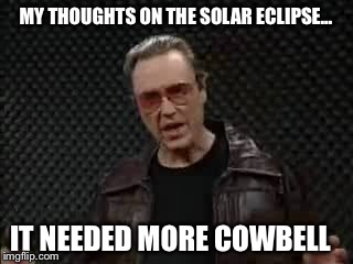 Solar Eclipse  | MY THOUGHTS ON THE SOLAR ECLIPSE... IT NEEDED MORE COWBELL | image tagged in cowbell,needs more cowbell,funny,christopher walken | made w/ Imgflip meme maker