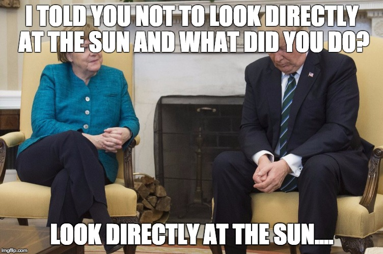 Merkel Trump sun | I TOLD YOU NOT TO LOOK DIRECTLY AT THE SUN AND WHAT DID YOU DO? LOOK DIRECTLY AT THE SUN.... | image tagged in merkel trump | made w/ Imgflip meme maker