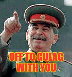 Stalin says | OFF TO GULAG WITH YOU | image tagged in stalin says | made w/ Imgflip meme maker