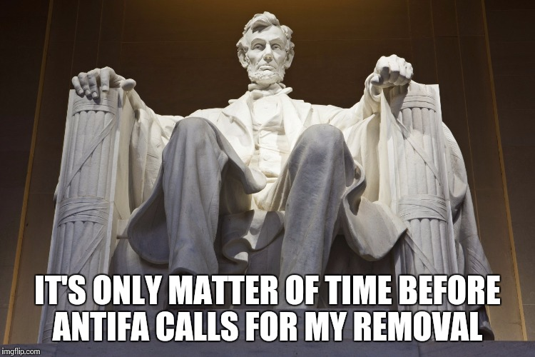 IT'S ONLY MATTER OF TIME BEFORE ANTIFA CALLS FOR MY REMOVAL | image tagged in lincoln memorial | made w/ Imgflip meme maker