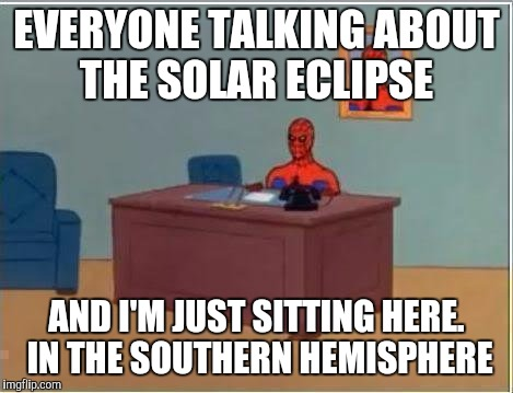 Spiderman Computer Desk Meme | EVERYONE TALKING ABOUT THE SOLAR ECLIPSE AND I'M JUST SITTING HERE. IN THE SOUTHERN HEMISPHERE | image tagged in memes,spiderman computer desk,spiderman,funny | made w/ Imgflip meme maker
