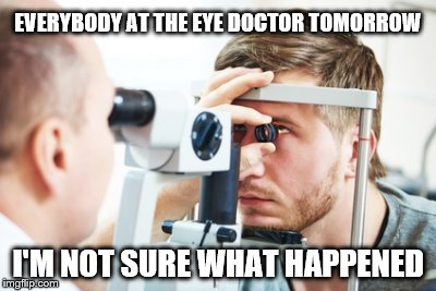 Day after eclipse | EVERYBODY AT THE EYE DOCTOR TOMORROW I'M NOT SURE WHAT HAPPENED | image tagged in eyes,eyes hurt,doctor,eclipse 2017 | made w/ Imgflip meme maker