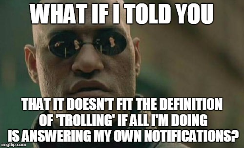 I can't really 'stalk' you if you keep popping up in my whack-a-mole | WHAT IF I TOLD YOU THAT IT DOESN'T FIT THE DEFINITION OF 'TROLLING' IF ALL I'M DOING IS ANSWERING MY OWN NOTIFICATIONS? | image tagged in memes,matrix morpheus,trolls,downvotes,imgflip,notifications | made w/ Imgflip meme maker