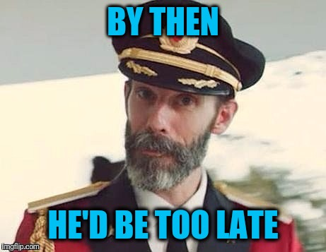 Captain Obvious | BY THEN HE'D BE TOO LATE | image tagged in captain obvious | made w/ Imgflip meme maker