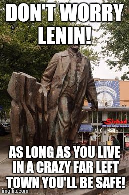 DON'T WORRY LENIN! AS LONG AS YOU LIVE IN A CRAZY FAR LEFT TOWN YOU'LL BE SAFE! | image tagged in seattle lenin statue | made w/ Imgflip meme maker