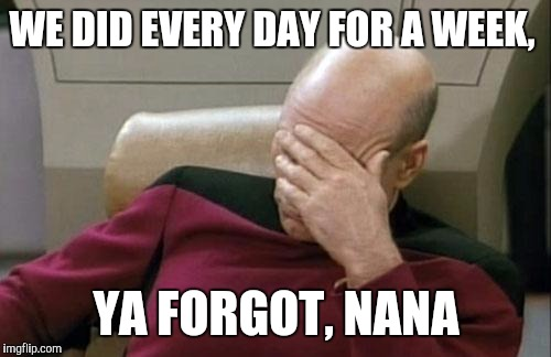 Captain Picard Facepalm Meme | WE DID EVERY DAY FOR A WEEK, YA FORGOT, NANA | image tagged in memes,captain picard facepalm | made w/ Imgflip meme maker