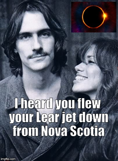 You Probably Think This Meme is About You | I heard you flew your Lear jet down from Nova Scotia | image tagged in singer,songs,eclipse 2017,total eclipse | made w/ Imgflip meme maker