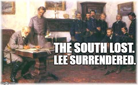 THE SOUTH LOST. LEE SURRENDERED. | image tagged in south lost lee surrenders | made w/ Imgflip meme maker