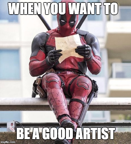 Deadpool | WHEN YOU WANT TO BE A GOOD ARTIST | image tagged in deadpool | made w/ Imgflip meme maker