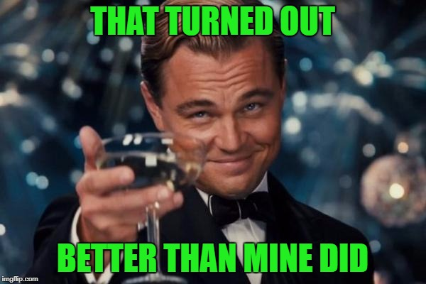 Leonardo Dicaprio Cheers Meme | THAT TURNED OUT BETTER THAN MINE DID | image tagged in memes,leonardo dicaprio cheers | made w/ Imgflip meme maker
