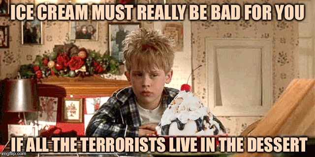 ICE CREAM MUST REALLY BE BAD FOR YOU IF ALL THE TERRORISTS LIVE IN THE DESSERT | image tagged in memes,funny | made w/ Imgflip meme maker